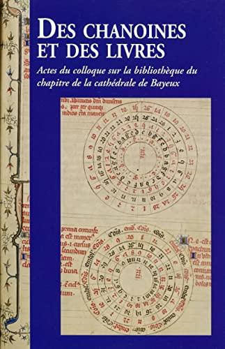 9782847696653: Des chanoines et des livres : Actes du colloque sur la bibliothèque du chapitre de la cathédrale de Bayeux, les 7 et 8 novembre 2013 à Bayeux