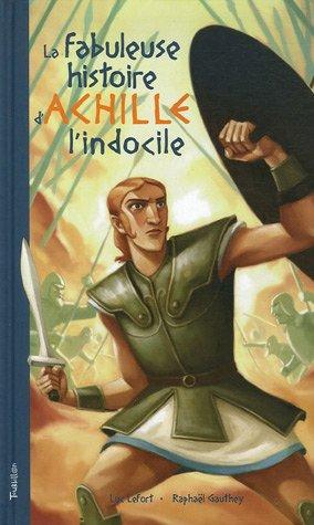 9782848011776: La fabuleuse histoire d'Achille l'Indocile : Telle ici, qu'àLuc Lefort la dictèrent, au large de Troie, les sirènes du mythe grec