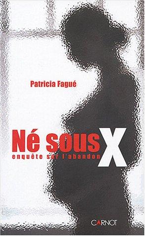 Né sous X : Enquête sur l'abandon: Fagué, Patricia