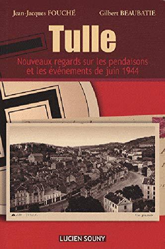 TULLE . Nouveaux regards sur les pendaisons et les événements de juin 1944: Fouché ( ...