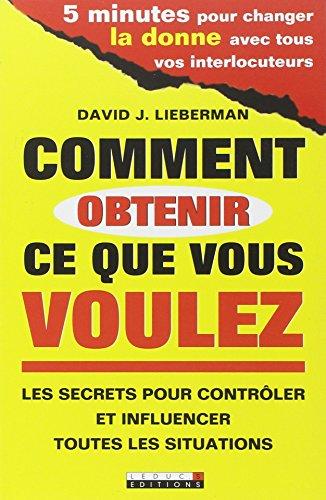 comment obtenir ce que vous voulez ; les secrets pour contrôler et influencer toutes les situations...