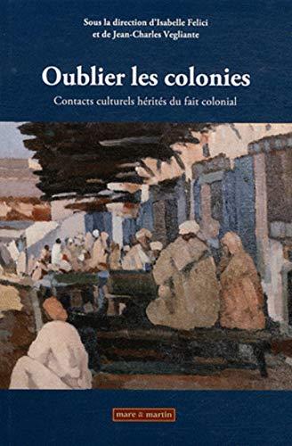 OUBLIER LES COLONIES. CONTACTS CULTURELS HERITES DU FAIT COLONIAL. AVEC DVD-VIDEO 60 MN: FELICI ...