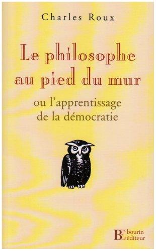 PHILOSOPHE AU PIED DU MUR (LE) : OU L'APPRENTISSAGE DE LA DÉMOCRATIE: ROUX CHARLES