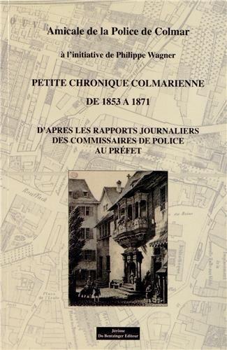 9782849603758: PETITE CHRONIQUE COLMARIENNE DE 1853 A 1871 DAPRES LES RAPPORTS JOURNALIERS DES COMMISSAIRES AU PRÉFET