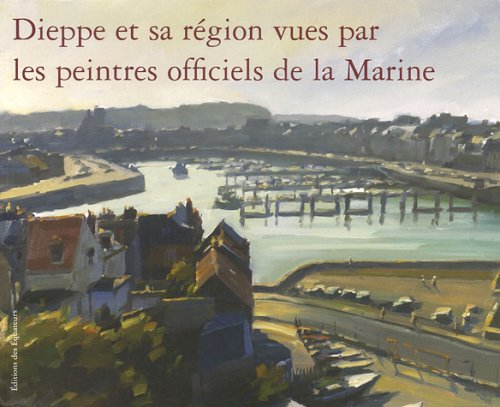 Dieppe et sa région vues par les peintres officiels de la Marine (French Edition): ...