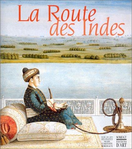 La Route Des Indes - Les Indes et l'Europe: Echanges Artistques et Heritage Commun 1650-1850: ...