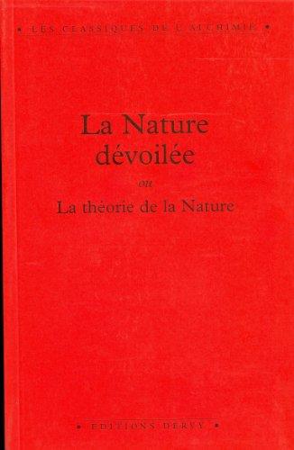 9782850766077: La nature dévoilée ou La théorie de la nature : Dans laquelle on démontre, par une analyse exacte de ses opérations, comment et de quoi toutes choses ... de nouveau en leur essence primordiale