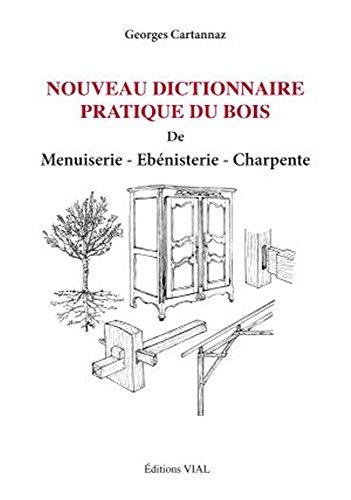Nouveau dictionnaire pratique du bois de menuiserie ebenisterie charpente: Cartannaz, Georges