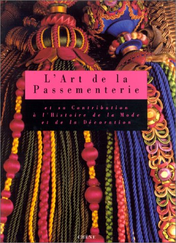 L'art de la passementerie: Et sa contribution a l'histoire de la mode et de la decoration...