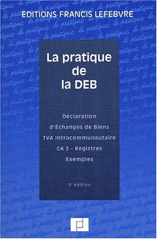 9782851154897: La pratique de la DEB. D�claration d'Echanges de Biens, TVA intracommunautaire, CA 3, registres, exemples, 3�me �dition