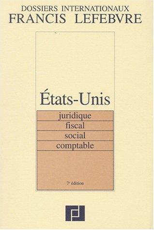 Dossiers internationaux Francis Lefebvre. Etats Unis : Juridique, fiscal, social, comptable, 7e &...