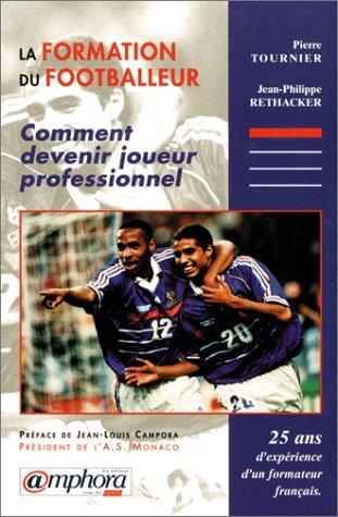 La formation du footballeur. Comment devenir joueur professionnel. 25 ans d'expérience ...