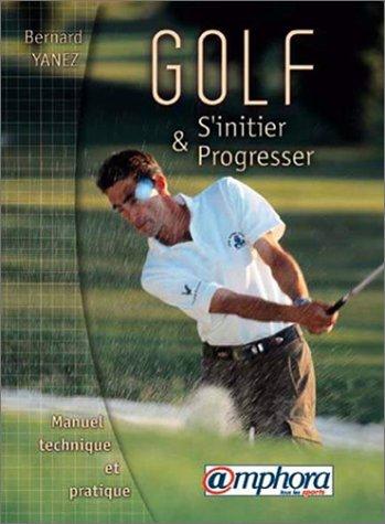 Golf, s'initier et progresser manuel technique et pratique: Bernard Yanez