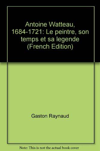 Antoine Watteau. Le peintre, son temps et sa légende: Moureau, Francois