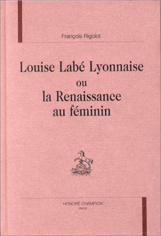 Louise Labé lyonnaise, ou, La Renaissance au féminin: Rigolot Fran�ois