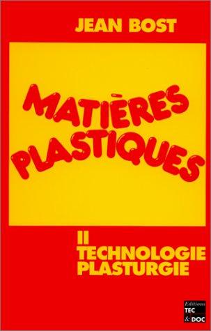 MATIERES PLASTIQUES. Tome 2, Technologie, plasturgie: J. Bost