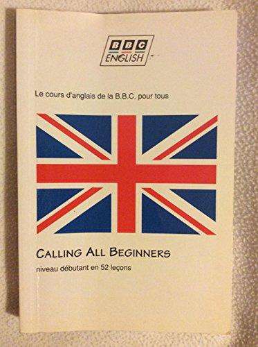 9782852943513: CALLING ALL BEGINNERS. Appel à tous les débutants et à ceux qui veulent se remettre à l'anglais, Le cours d'anglais de la BBC pour tous