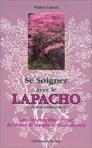 9782853271226: Se soigner avec le Lapacho : Toutes les propriétés curatives de l'écorce du Lapacho-Tabebuïa avellanedae, et de ses infusions et préparations