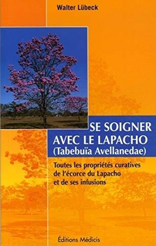 9782853272711: Se soigner avec le Lapacho : Toutes les propriétés curatives de l'écorce du Lapacho -Tabebuia avellanedae et de ses infusions et préparations