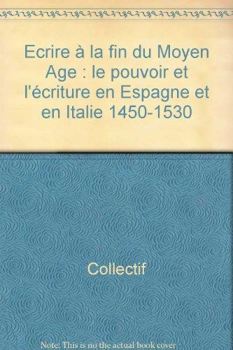 Ecrire à la fin du Moyen-Age. Le pouvoir et l'écriture en Espagne et en Italie (...
