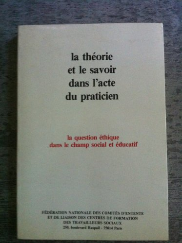 9782854802221: La Th�orie et le savoir dans l'acte du praticien: La question �thique dans le champ social et �ducatif