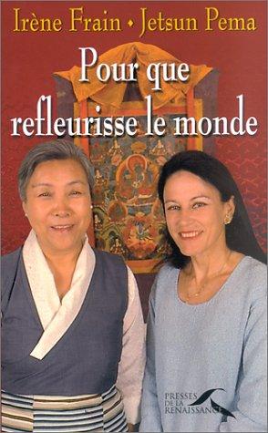 POUR QUE FLEURISSENT LE MONDE ; ENTRETIENS: FRAIN, IRENE ; PEMA, JETSUN