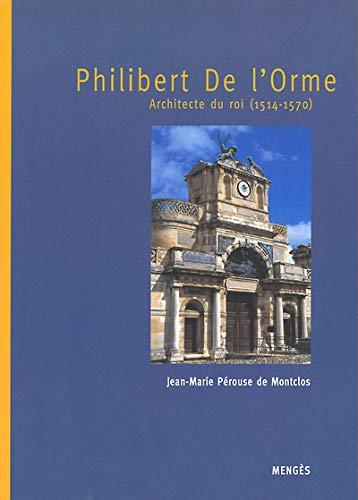 Philibert de l'Orme, architecte du roi 1514-1570: Jean-Marie Perouse de Montclos