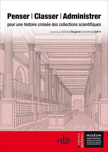 Penser, classer, administrer : Pour une histoire croisée des collections scientifiques: ...