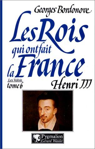 Les rois qui ont fait la France. Henri III, roi de France et de Pologne: Bordonove, Georges