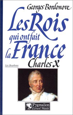 9782857043232: Les Rois qui ont fait la France, les Bourbons : Charles X, dernier Roi de France et de Navarre