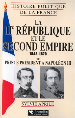 La IIe Republique et le Second Empire, 1848-1870: Du prince president a Napoleon III (Histoire ...