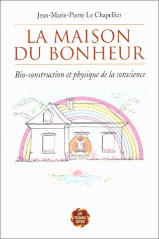 9782857077480: La maison du bonheur : Bio-construction et physique de la conscience