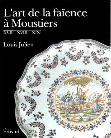 L'art de la faience a Moustiers : XVIIe - XVIIIe - XIXe: Julien, Louis.