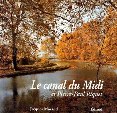 Canal du Midi et Pierre-Paul Riquet (Le) Histoire du canal royal: Jacques Morand
