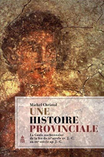 Une histoire provinciale : La Gaule narbonnaise de la fin du IIe siècle avant J-C au IIIe si...
