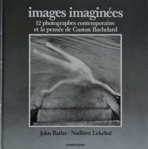 Images Imaginees: 12 Photographes Contemporains et la Pensee de Gaston Bachelard.: John Batho & ...