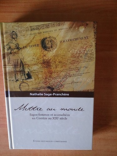 Mettre Au Monde: Sages-Femmes et Accouchees En Correze Au XIXe Siecle: Sage-Pranchere, Nathalie