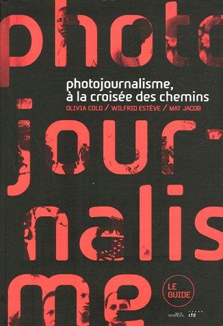 Photojournalisme, À La Croisée Des Chemins: Olivia Colo; Wilfrid Est�ve; Mat Jacob