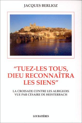 9782862662152: Tuez-les tous, Dieu reconnaîtra les siens: Le massacre de Béziers (22 juillet 1209) et la croisade contre les Albigeois vus par Césaire de Heisterbach (French Edition)