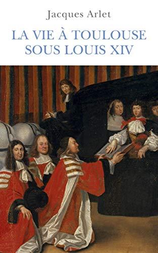 LA VIE A TOULOUSE SOUS LOUIS XIV: Jacques Arlet