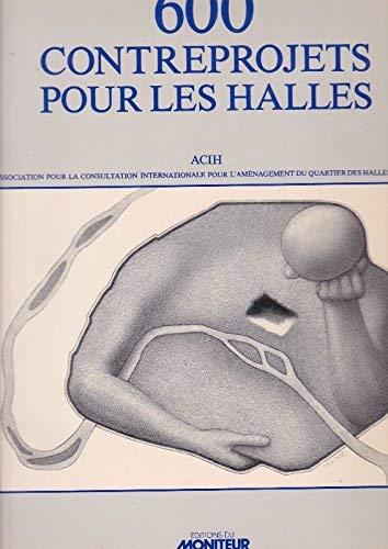 9782862821467: 600 contreprojets pour les Halles: Consultation internationale pour l'amenagement du quartier des Halles, Paris (French Edition)