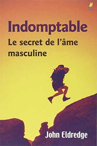 INDOMPTABLE - LE SECRET DE L AME MASCUL: JOHN ELDREDGE