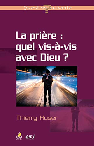 La prière : quel vis-à-vis avec Dieu ?: Thierry Huser