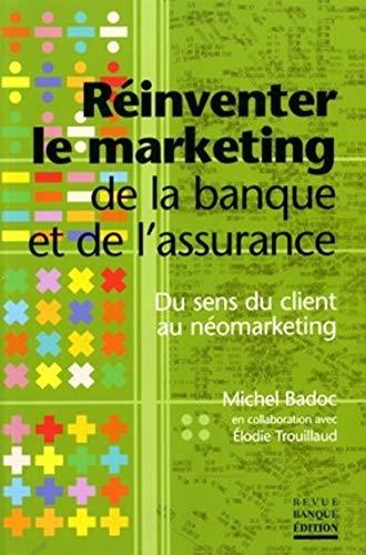 Réinventer le marketing de la banque et de l'assurance : Du sens du client au né...
