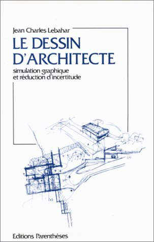 Le dessin d'architecte: Simulation graphique et reduction d'incertitude (Collection Architecture/outils) (French Edition) (2863640224) by Lebahar, Jean-Charles