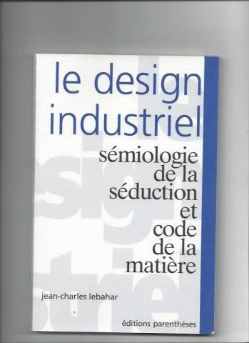 Le design industriel: Sémiologie de la séduction et code de la matière (French Edition) (2863640747) by Jean-Charles Lebahar