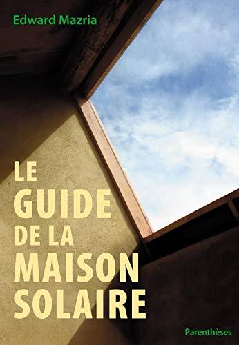 Le guide de la maison solaire: Edward Mazria