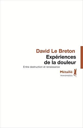 Expériences de la douleur : Entre destruction et renaissance: David Le Breton