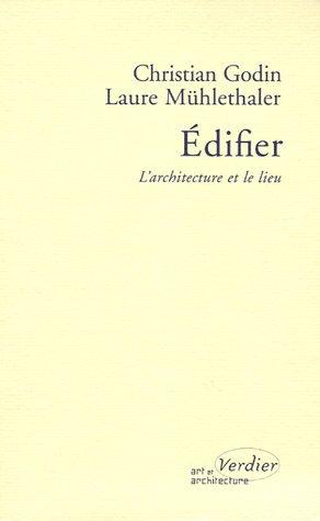 Edifier : L'architecture et le lieu: Christian Godin, Laure M�hlethaler