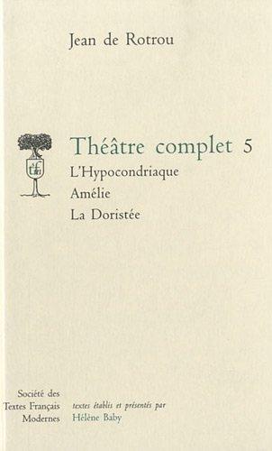 theatre complet t.5 stfm228/l'hypocondriaque-amelie-doristee: Jean De Rotrou
